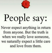 Love, Memes, and Never: People say:  Never expect anything in return  from anyone. But the truth is  when we really love someone,  we naturally expect a little care  and love from them