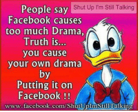 Facebook, Memes, and Shut Up: People say  Shut Up l m Still Talking  Facebook causes  too much Drama,  Truth is...  you cause  your own drama  by  Putting it on  AN  Facebook  www.facebook.com/ShutUplmstill Talkin