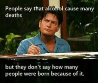 Charlie sheen knows all: People say that alcohol cause many  deaths  but they don't say how many  people were born because of it. Charlie sheen knows all
