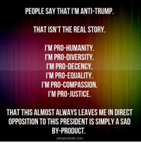 Memes, Justice, and The Real: PEOPLE SAY THAT I'M ANTI-TRUMP.  THAT ISN'T THE REAL STORY.  I'M PRO-HUMANITY.  I'M PRO-DIVERSITY  I'M PRO-DECENCY.  I'M PRO-EQUALITY  I'M PRO-COMPASSION.  I'M PRO-JUSTICE.  THAT THIS ALMOST ALWAYS LEAVES ME IN DIRECT  OPPOSITION TO THIS PRESIDENT IS SIMPLY A SAD  BY-PRODUCT.  johnpavlovitz.com Precisely!