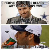 Be Like, Memes, and Nfl: PEOPLE SAY TOM THE REASON  WHY DALLAS CANIT WIN.  YET IN 8 OROUR LOSSES  OTHREW  TOTAL INTs.  AMERICAS  TEAM  @NFLMEMEZ  BUT THATIS NONE OF MY BUSINESS Tony Romo be like... Credit: Mike Miranda & Kermit Memes