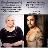 "lol: ""People say, 'Well you  Nancy Grace argues that  cannabis legalization will  can abuse marijuana.  lead to abuse and that pot  Well shit, you can abuse  smokers are ""lethargic,  cheeseburgers too.""  sitting on the sofa, eating  chips, fat and lazy.""  Joe Rogan  Cannabis User lol"