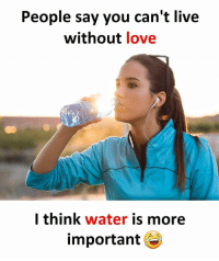 Cant Live Without: People say you can't live  without love  l think water is more  important