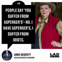 Come on Anne!: PEOPLE SAY 'YOU  SUFFER FROM  ASPERGER'S'- NO.I  HAVE ASPERGER'S,I  SUFFER FROM  IDIOTS.  ANNE HEGERTY  ON HER ASPERGER'S SYNDROME  LAD  BIB L E Come on Anne!