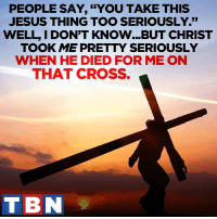 "Hallelujah, Memes, and Cross: PEOPLE SAY, ""YOU TAKE THIS  JESUS THING TOO SERIOUSLY.""  WELL I DON'T KNOW...BUT CHRIST  TOOK ME PRETTY SERIOUSLY  WHEN HE DIED FOR ME ON  THAT CROSS.  T BN GLORY, HALLELUJAH!"