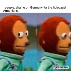 Be Like, Germany, and History: people: shame on Germany for the holocaust  Armenians:  KAPWING Armenians be like