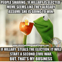 "Friends, Meme, and Memes: PEOPLE SHARING TFHILLARYIS ELECTED""  MEME SEEMS LIKETHEYALREADY  ASSUME SHE IS GOING TOWIN.  www.UncleSamsMisquidedChildren.com  IF HILLARY STEALS THE ELECTION, IT WILL  START A SECOND CIVIL WAR.  BUT,THAT'S MY BUSINESS Tag all your friends to follow @unclesamsmisguidedchildren UncleSamsMisguidedChildren USMCNation USMC SecondAmendment Constitutionalist Veteran Capitalist HillaryForPrison CrookedHillary HillaryForGitmo WikiLeaks Trump2016 MakeAmericaGreatAgain"