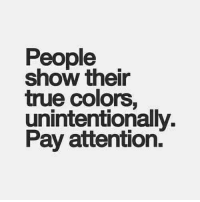 True, True Colors, and Show: People  show their  true colors,  unintentionally.  Pay attention.