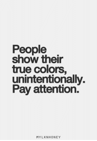 True, True Colors, and Show: People  show their  true colors,  unintentionally.  Pay attention.  MYLKNHONEY