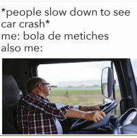 Memes, 🤖, and Crash: *people slow down to see  car crash*  me: bola de metiches  also me: 😂😂😂 MexicansProblemas Via @wearemitu