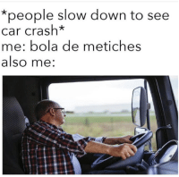 Memes, 🤖, and Crash: *people slow down to see  car crash*  me: bola de metiches  also me: 😂😂😂