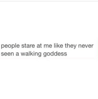 A Walking: people stare at me like they never  een a walking goddess