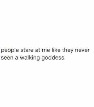 A Walking: people stare at me like they never  seen a walking goddess