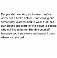 Driving, Memes, and Home: People start working and swear they've  never been broke before. Start driving and  swear they've never had to walk. Get their  own house and start talking down to people  who still live at home. Humble yourseltf  because you can always end up right back  where you started. .