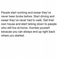 Driving, Facts, and Memes: People start working and swear they've  never been broke before. Start driving and  swear they've never had to walk. Get their  own house and start talking down to people  who still live at home. Humble yourself  because you can always end up right back  where you started. Speaking facts 💯 https://t.co/l9eDqanbYM