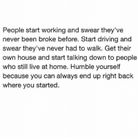Driving, Facts, and Memes: People start working and swear they've  never been broke before. Start driving and  swear they've never had to walk. Get their  own house and start talking down to people  who still live at home. Humble yourself  because you can always end up right back  where you started. Speaking facts 💯 WSHH