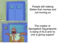 Memes, SpongeBob, and Spongebob Squarepants: People still making  Stefan Karl memes and  not moving on  The creator of  Spongebob Squarepants  is dying of ALS and no  one is giving support What??