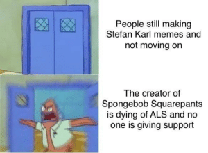 Memes, SpongeBob, and Spongebob Squarepants: People still making  Stefan Karl memes and  not moving on  The creator of  Spongebob Squarepants  is dying of ALS and no  one is giving support What is going on in here!?