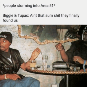 damn and we thought they were in cuba all this time: people storming into Area 51*  Biggie & Tupac: Aint that sum shit they finally  found us  8 LIFE damn and we thought they were in cuba all this time