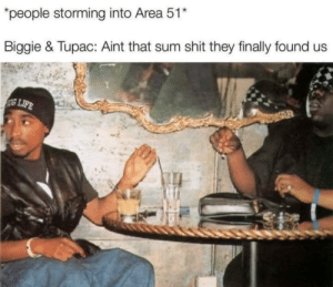I knew they were still alive: *people storming into Area 51*  Biggie & Tupac: Aint that sum shit they finally found us  SUG LIFE I knew they were still alive