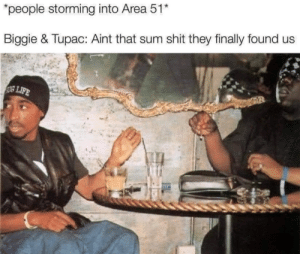 """Biggie & Tupac ain't dead: """"people storming into Area 51*  Biggie & Tupac: Aint that sum shit they finally found us  SULIFE Biggie & Tupac ain't dead"""