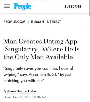 "meirl: = People  SUBSCRIBE  PEOPLE.COM  HUMAN INTEREST  Man Creates Dating App  'Singularity,' Where He Is  the Only Man Available  ""Singularity saves you countless hours of  swiping,"" says Aaron Smith, 31, ""by just  matching you with me!""  By Jason Duaine Hahn  November 26, 2019 02:08 PM meirl"