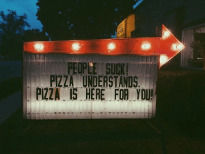 Pizza, You, and For: PEOPLE SUCK  PIZZA UNDERSTANDS  PIZZA IS HERE FOR YOU