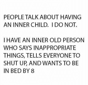 Dank, Shut Up, and Old: PEOPLE TALK ABOUT HAVING  AN INNER CHILD. I DO NOT.  I HAVE AN INNER OLD PERSON  WHO SAYS INAPPROPRIATE  THINGS, TELLS EVERYONE TO  SHUT UP AND WANTS TO BE  IN BED BY 8