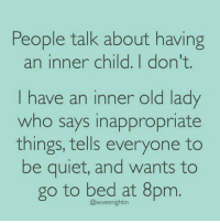 Get off my lawn: People talk about having  an inner child. I don't  have an inner old lady  who says inappropriate  things, tells everyone to  be quiet, and wants to  go to bed at 8pm  @wivesnightin Get off my lawn
