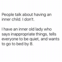 Animals, Life, and Quiet: People talk about having an  inner child. I don't  I have an inner old lady who  says inappropriate things, tells  everyone to be quiet, and wants  to go to bed by 8. I've literally been like this my whole life. My spirit animals is a cat or a kuala bc they spend 80% of their life sleeping.