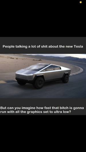 Ultra low graphics: People talking a lot of shit about the new Tesla  But can you imagine how fast that bitch is gonna  run with all the graphics set to ultra low? Ultra low graphics