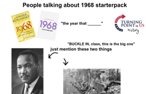 """People talking about 1968 starterpack: People talking about 1968 starterpack  NATIONAL  MARK  KURLANSKY  Looo00000.  SALT  A CNN ORIGINAL SERIES EVENT  1968  1968  """"the year that  THE YEAR THAT CHANGED AMERICA  THE YEAR THAT  TURNING  POINTin US  ROCKED THE WORLD  DNES  ODE POZOS  history  """"BUCKLE IN, class, this is the big one""""  just mention these two things People talking about 1968 starterpack"""