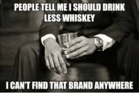 Memes, 🤖, and Whiskey: PEOPLE TELL MEISHOULD DRINK  LESS WHISKEY  I CANT FIND THAT BRANDANYWHERE