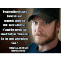 """America, Memes, and Marines: """"People tell mel Saved  hundreds and  hundreds of people.  Butl have to tell you:  It's not the people you  saved that you remember.  Its the ones you couldnt  Save.  -Navy SEAL Chris Kyle  Oamerican.veterans I'm proud that this man served for our country! americanveterans veterans usveterans usmilitary usarmy supportveterans honorvets usvets america usa patriot uspatriot americanpatriot supportourtroops godblessourtroops ustroops americantroops semperfi military remembereveryonedeployed deplorables deployed starsandstripes americanflag usflag respecttheflag marines navy airforce"""