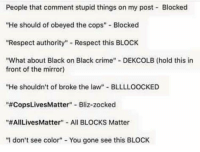 "Crime, Precious, and Respect: People that comment stupid things on my post Blocked  ""He should of obeyed the cops"" Blocked  ""Respect authority"" Respect this BLOCK  ""What about Black on Black crime"" DEKCOLB (hold this in  front of the mirror)  ""He shouldn't of broke the law"" BLLLLOOCKED  ""#CopsLivesMatter""-Bliz-zocked  ""#AILivesMatter""-All BLOCKS Matter  ""I don't see color""- You gone see this BLOCK <p>Yeah, that's right, block everything that challenges your precious perceptions. Hide away in your ideological ghettos. Revel in your ignorance and utter refusal to even acknowledge opinions that don't line up with your own. And then wonder why no one wants to take your ""movement"" seriously.</p>"