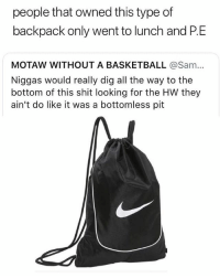 We all knew these type of kids 😂💯 WSHH: people that owned this type of  backpack only went to lunch and P.E  MOTAW WITHOUT A BASKETBALL @Sa...  Niggas would really dig all the way to the  bottom of this shit looking for the HW they  ain't do like it was a bottomless pit We all knew these type of kids 😂💯 WSHH
