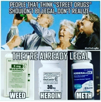 "Drugs, Heroin, and Memes: PEOPLE THAT THINK STREET DRUGS""  SHOULDNT BE LEGAL DON'T REALIZE  THERE ALREADY LEGAL  NDC  O  5 mg  MARINOL  ADDERALL ER  oryContim  O  30  Shiro  WEED  HEROIN  METH Smh☝️"