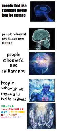 those whomst've'd used webdings to make their memes: people that use  standard meme  font for memes  people whomst  use times new  roman  people  wbomst'd  use  calligraphy  People  whomst've  manually  Write memes those whomst've'd used webdings to make their memes