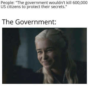 "Dank, Memes, and Target: People: ""The government wouldn't kill 600,000  US citizens to protect their secrets.""  The Government: I feel like this has happened before by Nightingale288 MORE MEMES"