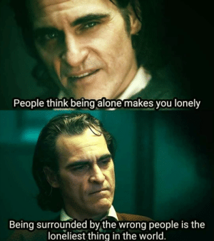 Not sure if this has already been posted, but this hit me like a train on Friday the 13th in the dead of winter.: People think being alone makes you lonely  Being surrounded by the wrong people is the  loneliest thing in the world. Not sure if this has already been posted, but this hit me like a train on Friday the 13th in the dead of winter.