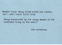 "Being Alone, True, and World: ""people think being alone makes you lonely,  but I don't think that's true.  being surrounded by the wrong people is the  loneliest thing in the world.""  kim culbertson"