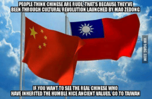 Rude, China, and Chinese: PEOPLE THINK CHINESEARE RUDE THATS BECAUSE THEYVE  BEEN THROUGH CULTURAL REVOLUTION LAUNCHED BY MAO ZEDONG  IFYOU WANT TO SEE THE REAL CHINESE WHO  HAVE INHERITED THE HUMBLE NICE ANCIENT VALUES, GO TO TAIWAN After staying in both Taiwan and China, I found that they share the same culture and and language, but the people are really different.