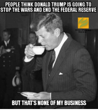 Donald Trump, Memes, and Republican Party: PEOPLE THINK DONALD TRUMP IS GOING TO  STOP THE WARS AND END THE FEDERAL RESERVE  NEWS  BUT THATS NONE OFMY BUSINESS If Donald Trump really was anti-establishment, the Republican Party would have given him the Ron Paul treatment.  Subscribe to Mint Press News - -> http://mintpress.us5.list-manage.com/subscribe/post?u=3b33b8b02bdc833e727219156&id=51e062931b
