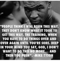 """Mike 🙌🙌 - Follow @gymmotivation 👈: """"PEOPLE THINK I WAS BORN THIS WAY.  THEY DON'T KNOW WHAT IT TOOK TO  GET THIS WAY. THE TRAINING, WHEN  YOU HAVE TO DO THINGS OVER AND  OVER AGAIN UNTIL YOU'RE SORE. DEEP  IN YOUR MIND YOU SAY GOD, I DON'T  WANT TO DO THIS NO MORE... AND  THEN YOU PUSH""""  MIKE TYSON Mike 🙌🙌 - Follow @gymmotivation 👈"""