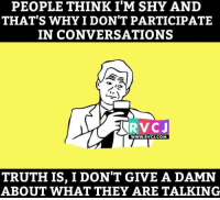 I'm not shy.: PEOPLE THINK I'M SHY AND  THAT'S WHY I DON'T PARTICIPATE  IN CONVERSATIONS  WWW. RVCJ.COM  TRUTH IS, I DON'T GIVE A DAMN  ABOUT WHAT THEY ARE TALKING I'm not shy.