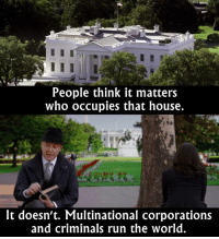 Memes, Best Of, and 🤖: People think it matters  who occupies that house.  It doesn't. Multinational corporations  and criminals run the world. - The Blacklist  Via The Best of TV