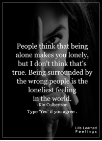 <3  via Life Learned Feelings: People think that being  alone makes you lonely,  but I don't think that's  true. Being surrounded by  the wrong people is the  loneliest feeling  in the world  -Kin Culbertson  Type 'Yes' if you agree  Life Learned  F e e I i n g s <3  via Life Learned Feelings