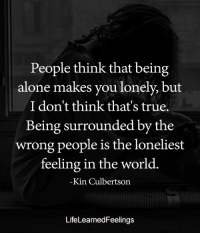 <3: People think that being  alone makes you lonely, but  I don't think that's true.  Being surrounded by the  wrong people is the loneliest  feeling in the world.  Kin Culbertson  LifeLearnedFeelings <3