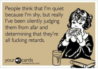 Fucking, Ecards, and Quiet: People think that I'm quiet  because I'm shy, but really  I've been silently judging  them from afar and  determining that they're  all fucking retards.  your ecards  someecards.com