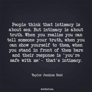 Wordables: People think that intimacy is  about sex. But intimacy is about  truth. When you realize you can  tell someone your truth, when you  can show yourself to them, when  you stand in front of them bare  and their response is 'you're  safe with me' - that's intimacy.  Taylor Jenkins Reid  wordables.
